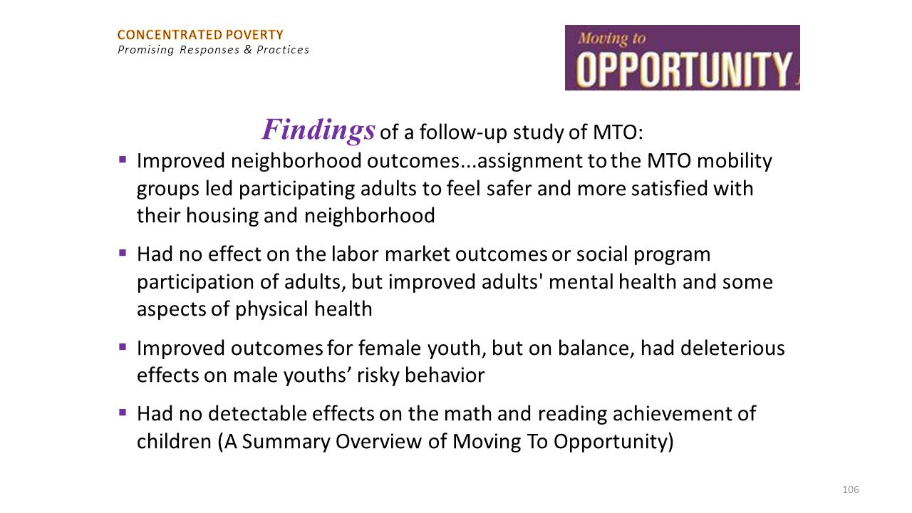 106 Findings of a follow-up study of MTO:  Improved neighborhood outcomes...assignment to the MTO mobility groups led participating adults to feel sa