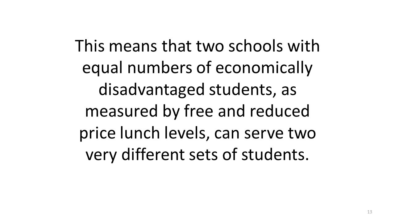 This means that two schools with equal numbers of economically disadvantaged students, as measured by free and reduced price lunch levels, can serve t