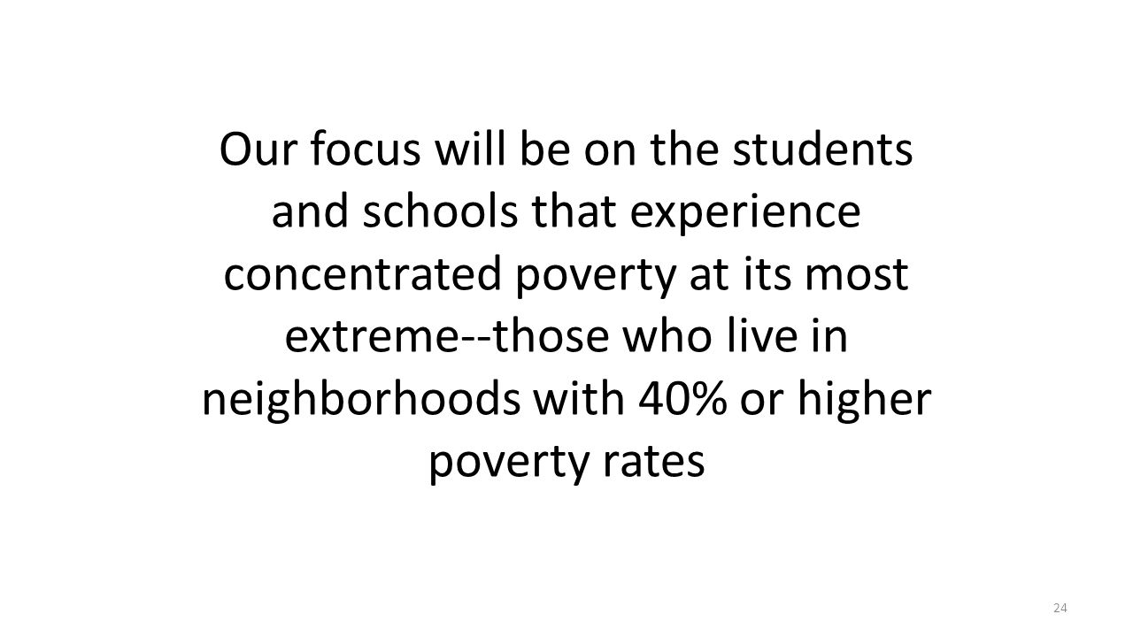 Our focus will be on the students and schools that experience concentrated poverty at its most extreme--those who live in neighborhoods with 40% or hi