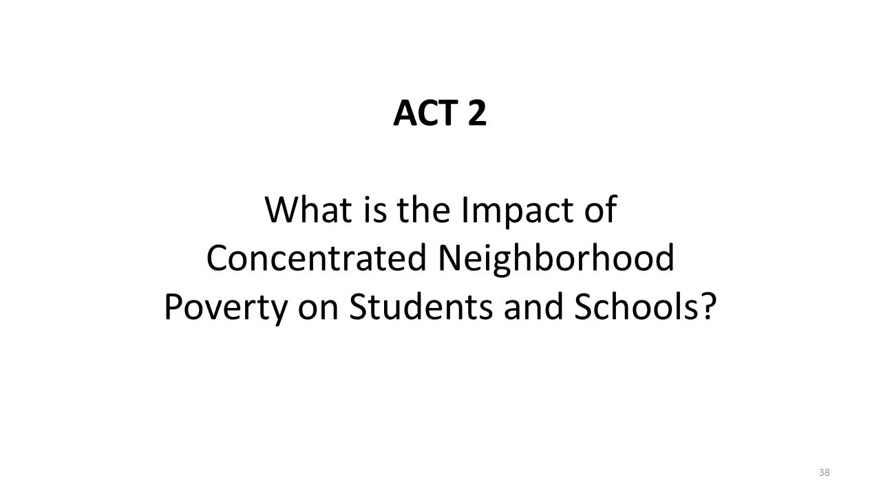 ACT 2 What is the Impact of Concentrated Neighborhood Poverty on Students and Schools? 38