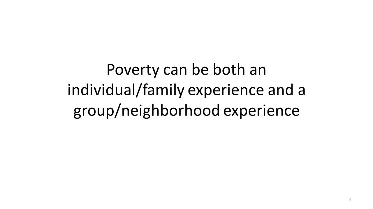 Poverty can be both an individual/family experience and a group/neighborhood experience 4