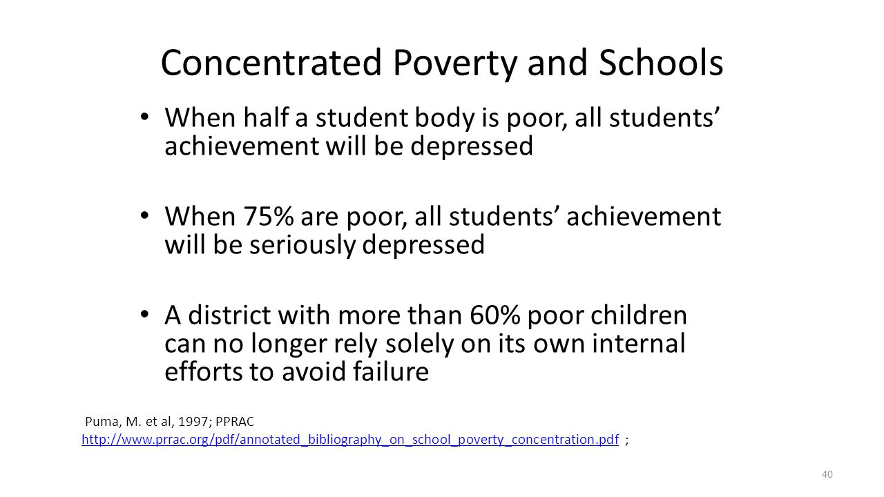 Concentrated Poverty and Schools When half a student body is poor, all students' achievement will be depressed When 75% are poor, all students' achiev