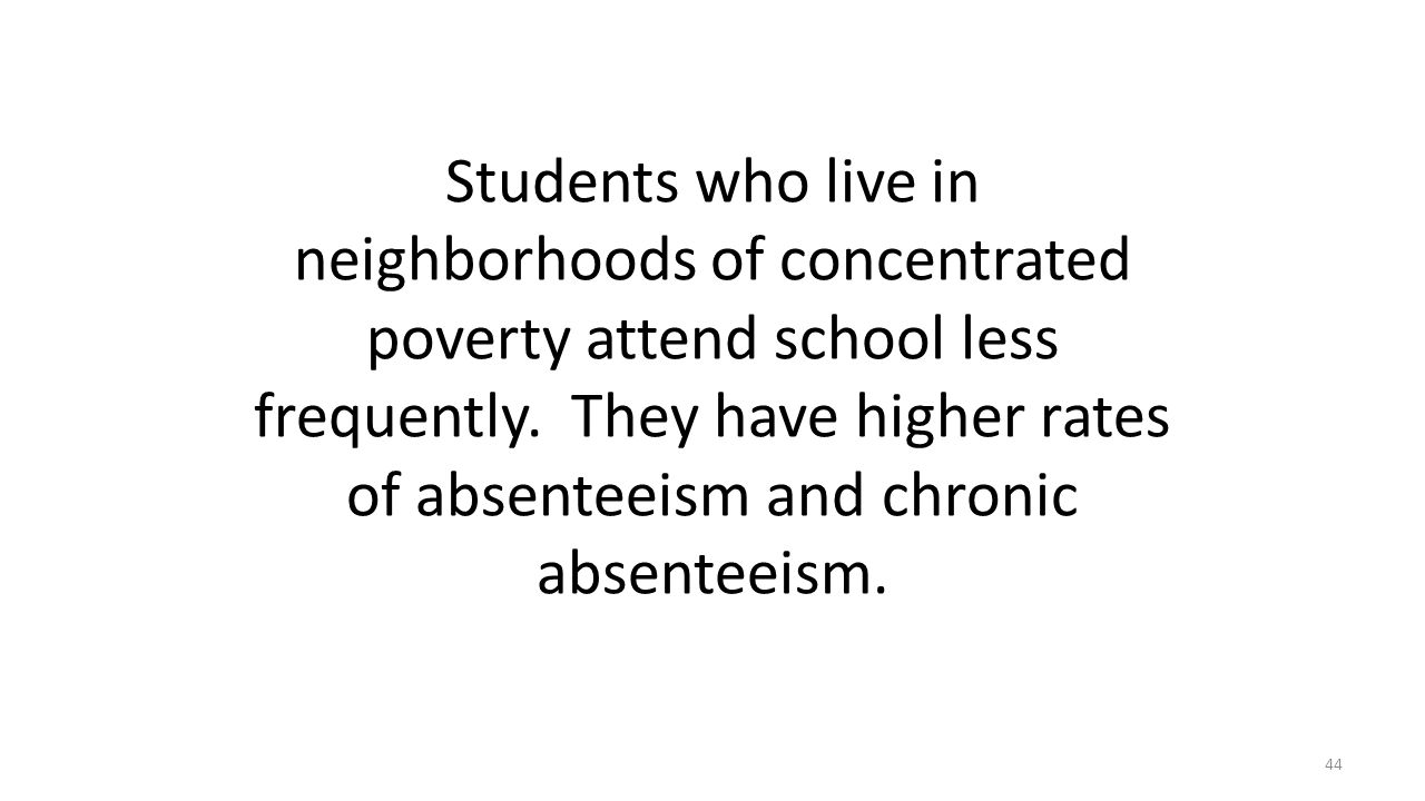 Students who live in neighborhoods of concentrated poverty attend school less frequently. They have higher rates of absenteeism and chronic absenteeis