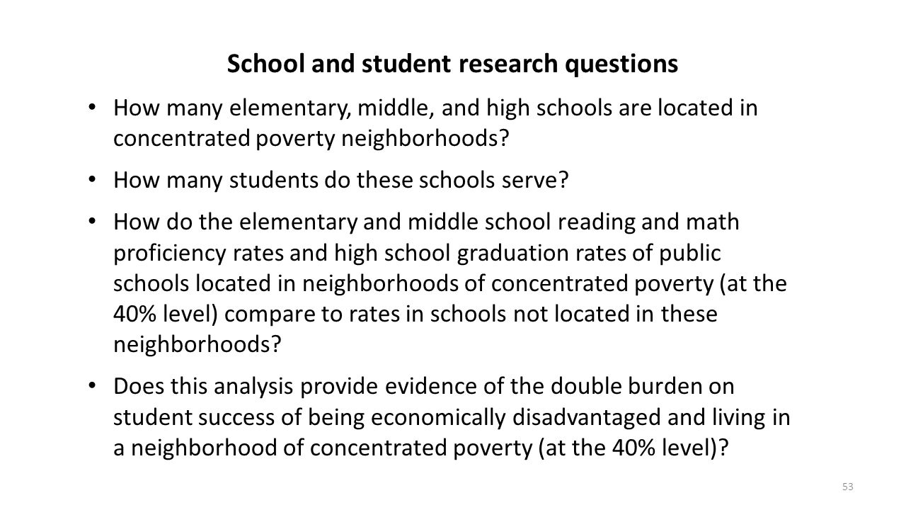 53 School and student research questions How many elementary, middle, and high schools are located in concentrated poverty neighborhoods? How many stu