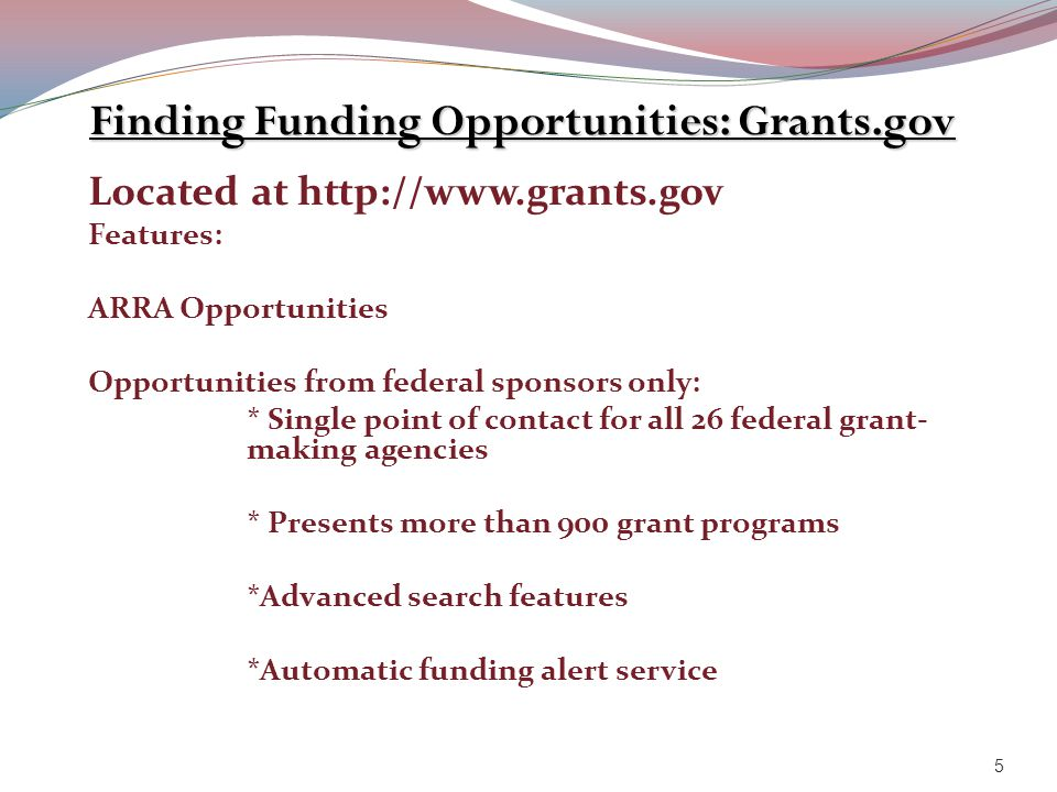 Finding Funding Opportunities: Grants.gov Located at http://www.grants.gov Features: ARRA Opportunities Opportunities from federal sponsors only: * Si