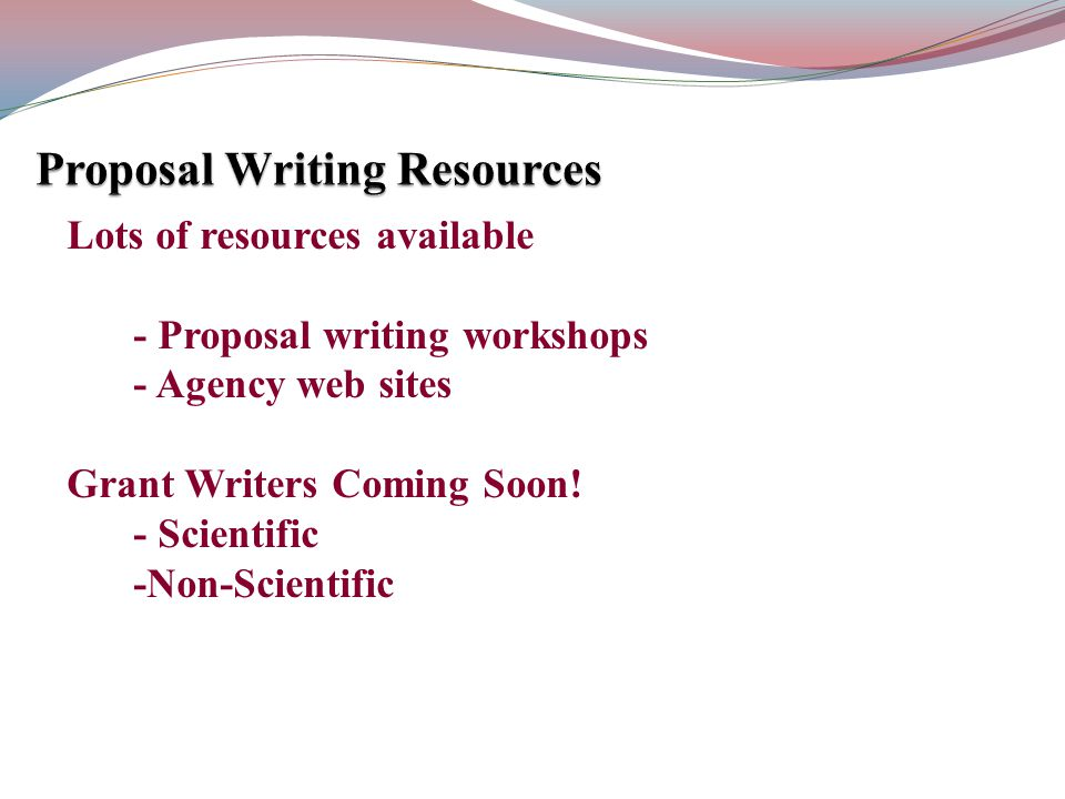 Lots of resources available - Proposal writing workshops - Agency web sites Grant Writers Coming Soon! - Scientific -Non-Scientific