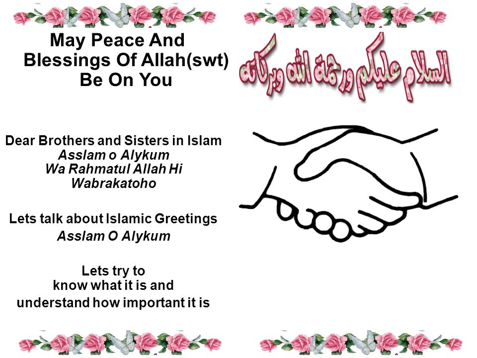 Dear Brothers and Sisters in Islam Asslam o Alykum Wa Rahmatul Allah Hi Wabrakatoho Lets talk about Islamic Greetings Asslam O Alykum Lets try to know what it is and understand how important it is May Peace And Blessings Of Allah(swt) Be On You