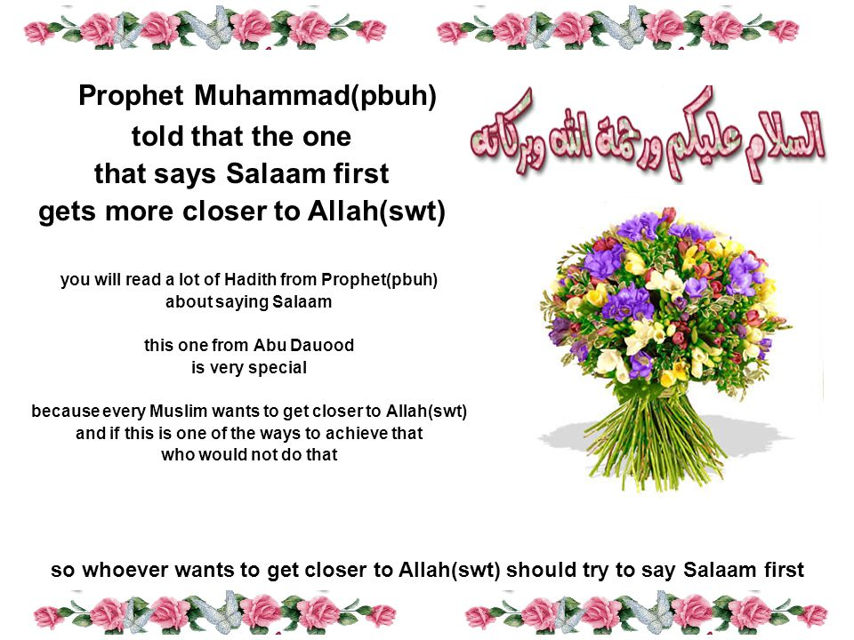you will read a lot of Hadith from Prophet(pbuh) about saying Salaam this one from Abu Dauood is very special because every Muslim wants to get closer to Allah(swt) and if this is one of the ways to achieve that who would not do that so whoever wants to get closer to Allah(swt) should try to say Salaam first Prophet Muhammad(pbuh) told that the one that says Salaam first gets more closer to Allah(swt)