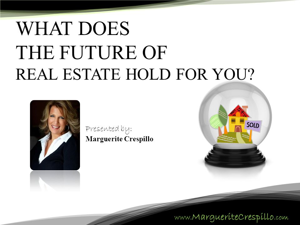 www. MargueriteCrespillo.com WHAT DOES THE FUTURE OF REAL ESTATE HOLD FOR YOU? Presented by: Marguerite Crespillo