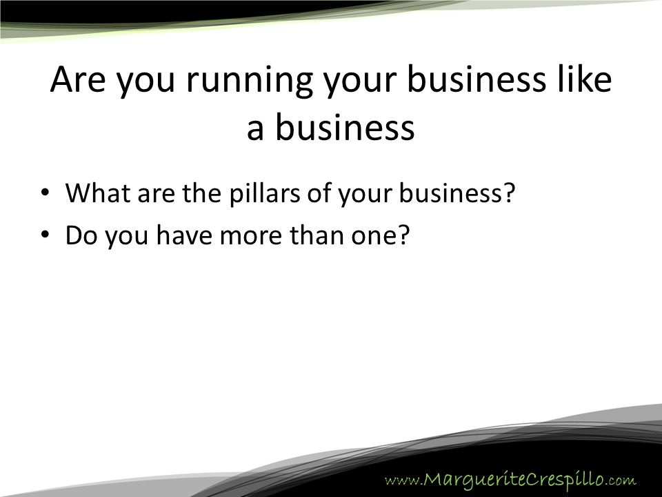 www. MargueriteCrespillo.com Are you running your business like a business What are the pillars of your business? Do you have more than one?