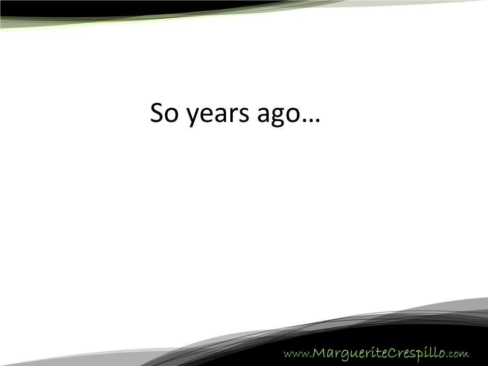 www. MargueriteCrespillo.com So years ago…