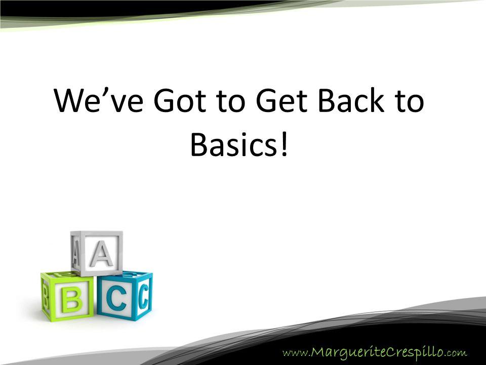www. MargueriteCrespillo.com We've Got to Get Back to Basics!