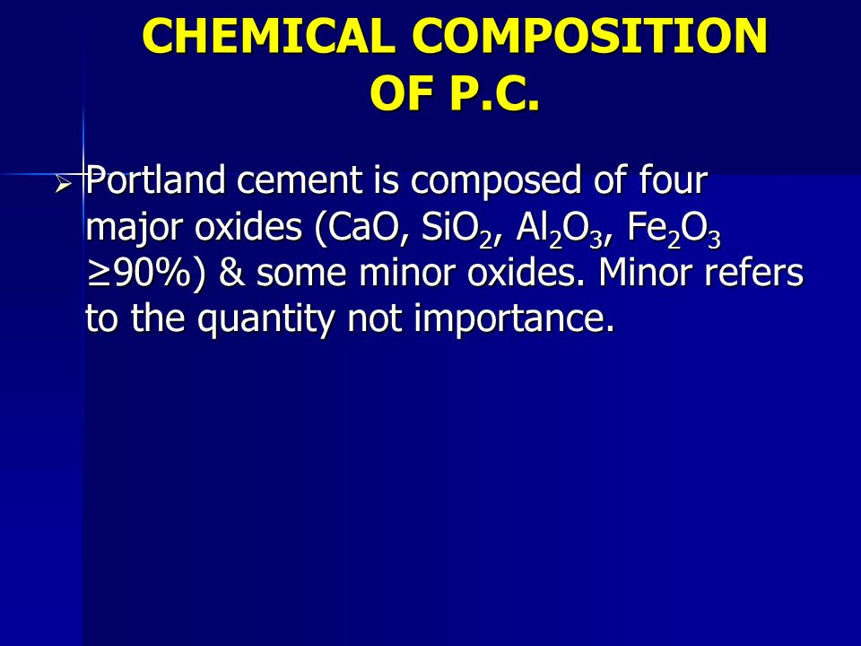 CHEMICAL COMPOSITION OF P.C.  Portland cement is composed of four major oxides (CaO, SiO 2, Al 2 O 3, Fe 2 O 3 ≥90%) & some minor oxides. Minor refer