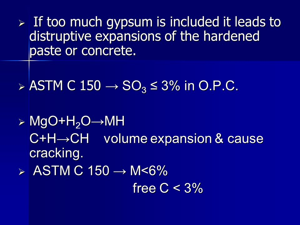  If too much gypsum is included it leads to distruptive expansions of the hardened paste or concrete.  ASTM C 150 → SO 3 ≤ 3% in O.P.C.  MgO+HO→MH