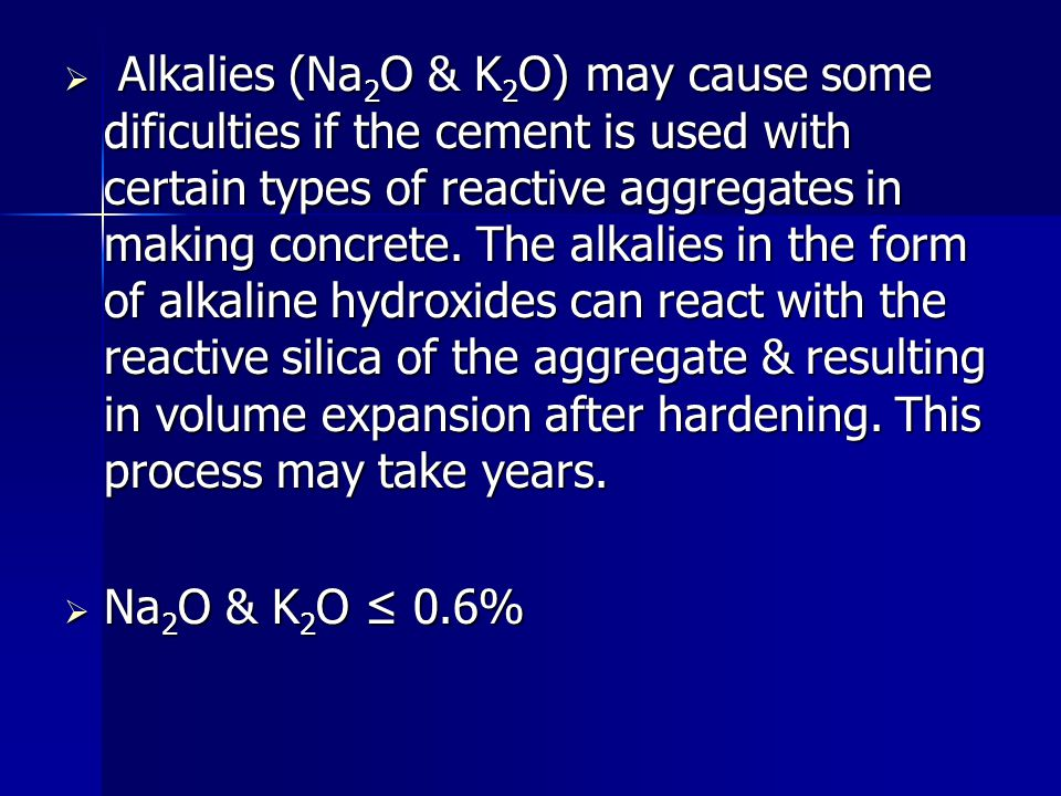  Alkalies (Na 2 O & K 2 O) may cause some dificulties if the cement is used with certain types of reactive aggregates in making concrete. The alkalie