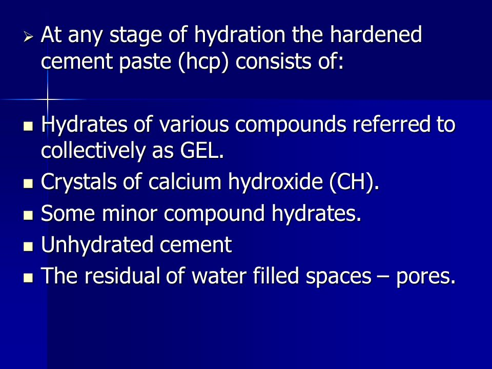  At any stage of hydration the hardened cement paste (hcp) consists of: Hydrates of various compounds referred to collectively as GEL. Hydrates of va
