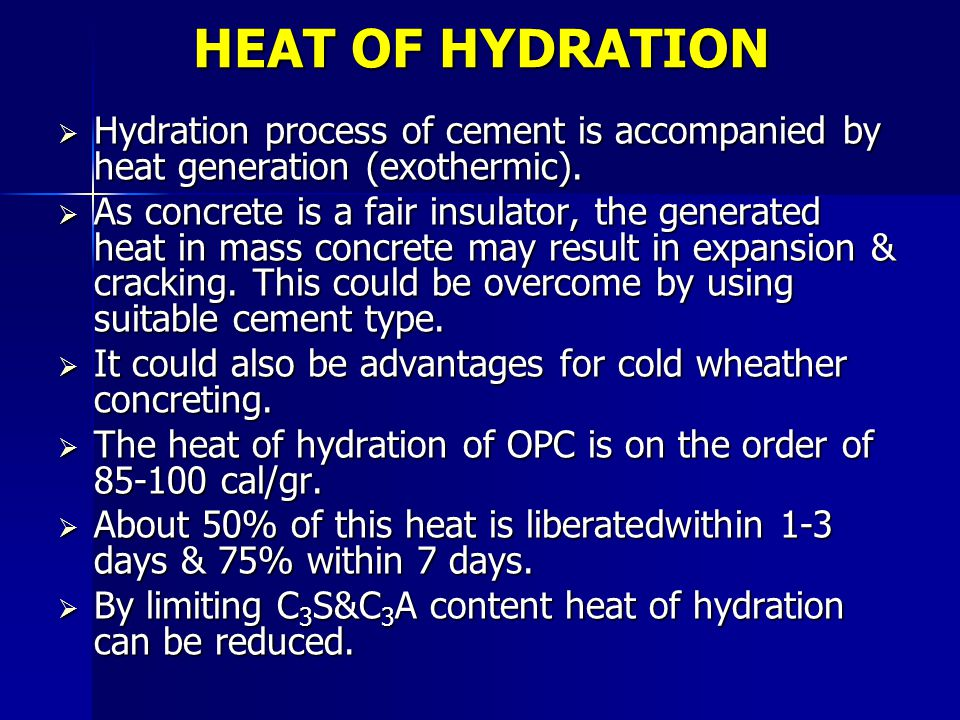 HEAT OF HYDRATION  Hydration process of cement is accompanied by heat generation (exothermic).  As concrete is a fair insulator, the generated heat