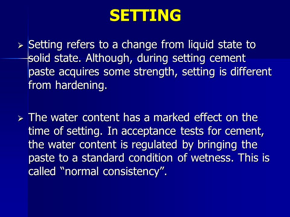 SETTING  Setting refers to a change from liquid state to solid state. Although, during setting cement paste acquires some strength, setting is differ
