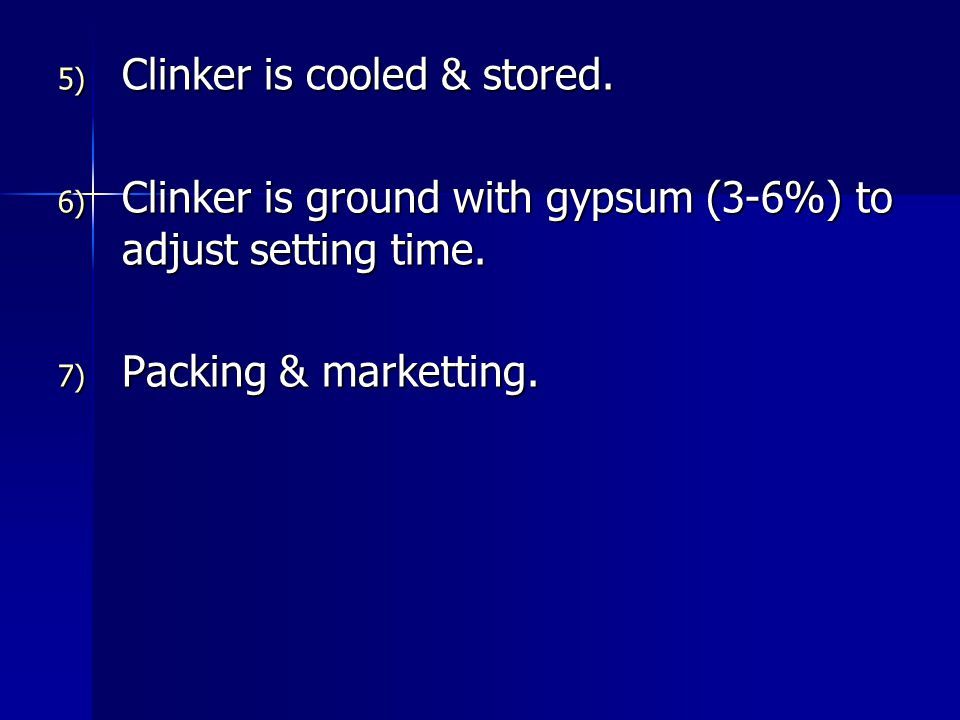5) Clinker is cooled & stored. 6) Clinker is ground with gypsum (3-6%) to adjust setting time. 7) Packing & marketting.