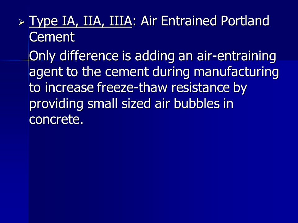  Type IA, IIA, IIIA: Air Entrained Portland Cement Only difference is adding an air-entraining agent to the cement during manufacturing to increase f