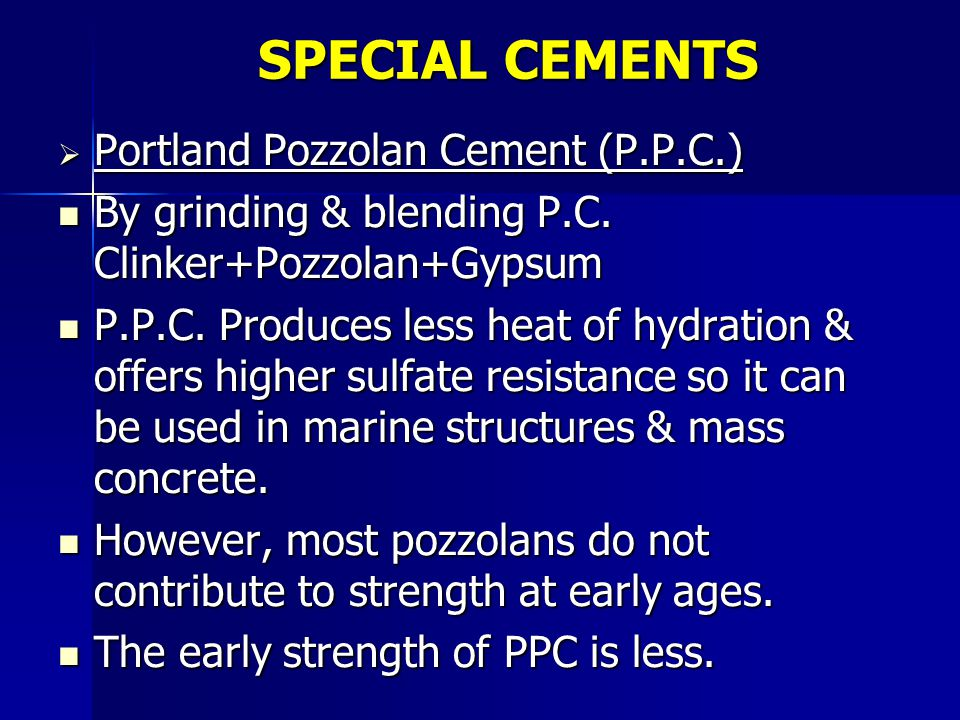 SPECIAL CEMENTS  Portland Pozzolan Cement (P.P.C.) By grinding & blending P.C. Clinker+Pozzolan+Gypsum By grinding & blending P.C. Clinker+Pozzolan+G