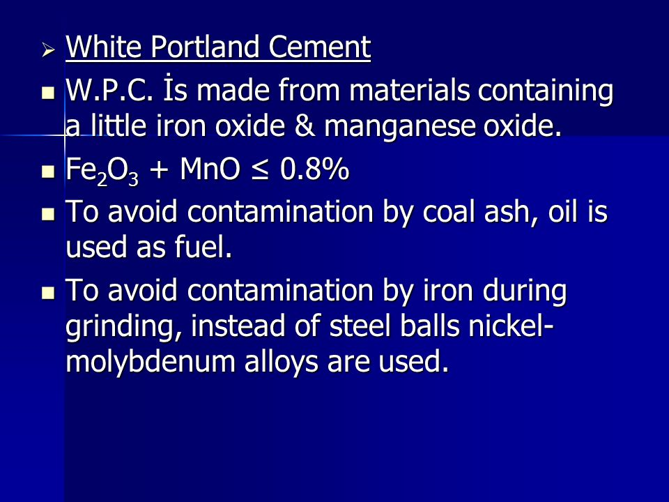  White Portland Cement W.P.C. İs made from materials containing a little iron oxide & manganese oxide. W.P.C. İs made from materials containing a lit