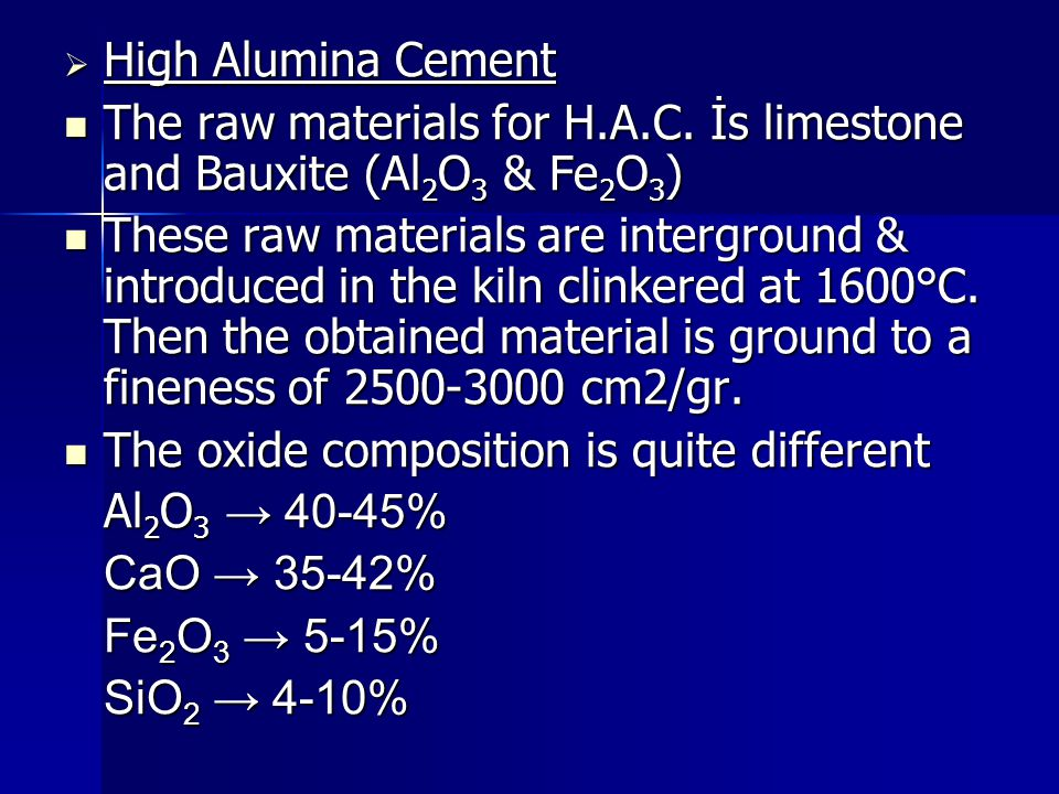  High Alumina Cement The raw materials for H.A.C. İs limestone and Bauxite (Al 2 O 3 & Fe 2 O 3 ) The raw materials for H.A.C. İs limestone and Bauxi