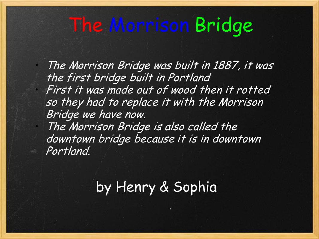 The Morrison Bridge by Sophia & Henry The Morrison Bridge is a bascule lift bridge. The Bridge was a toll bridge. The toll was 20 cents to cross the bridge.