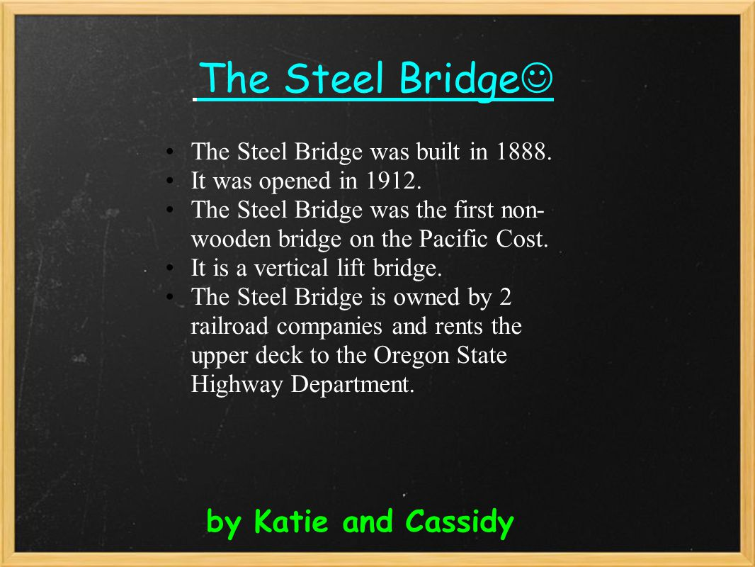 The Steel Bridge by Katie and Cassidy The Steel Bridge was built in 1888. It was opened in 1912. The Steel Bridge was the first non- wooden bridge on