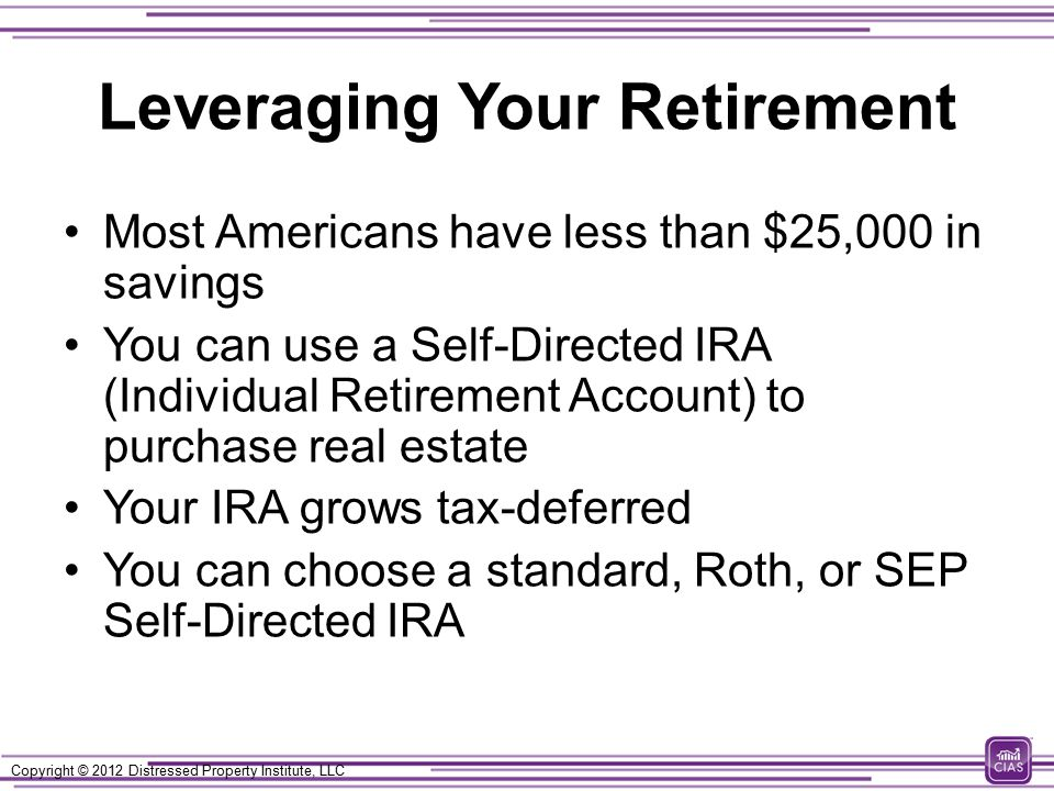Copyright © 2012 Distressed Property Institute, LLC Leveraging Your Retirement Most Americans have less than $25,000 in savings You can use a Self-Directed IRA (Individual Retirement Account) to purchase real estate Your IRA grows tax-deferred You can choose a standard, Roth, or SEP Self-Directed IRA