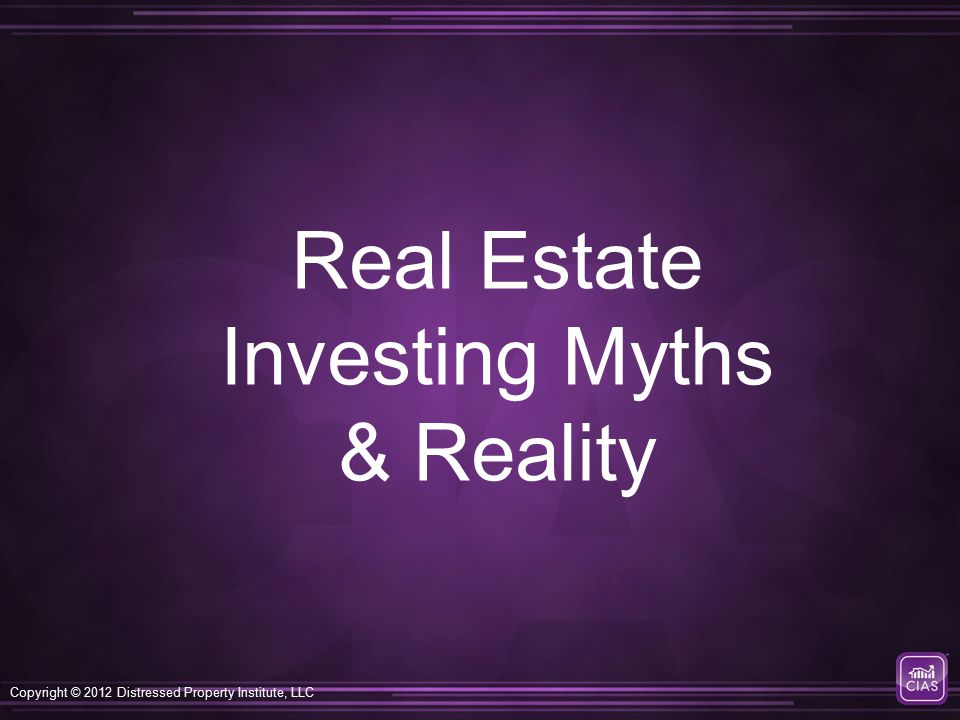 Copyright © 2012 Distressed Property Institute, LLC Real Estate Investing Myths & Reality
