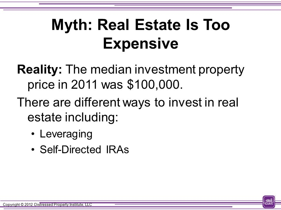 Copyright © 2012 Distressed Property Institute, LLC Myth: Real Estate Is Too Expensive Reality: The median investment property price in 2011 was $100,000.