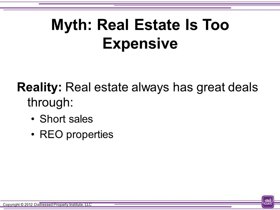 Copyright © 2012 Distressed Property Institute, LLC Myth: Real Estate Is Too Expensive Reality: Real estate always has great deals through: Short sales REO properties