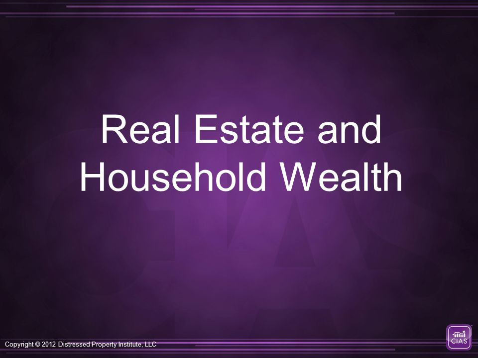 Copyright © 2012 Distressed Property Institute, LLC Real Estate and Household Wealth