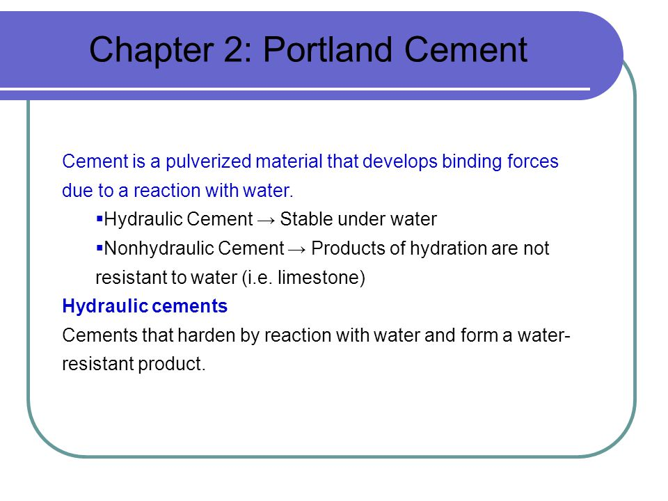 Chapter 2: Portland Cement Cement is a pulverized material that develops binding forces due to a reaction with water.  Hydraulic Cement → Stable unde