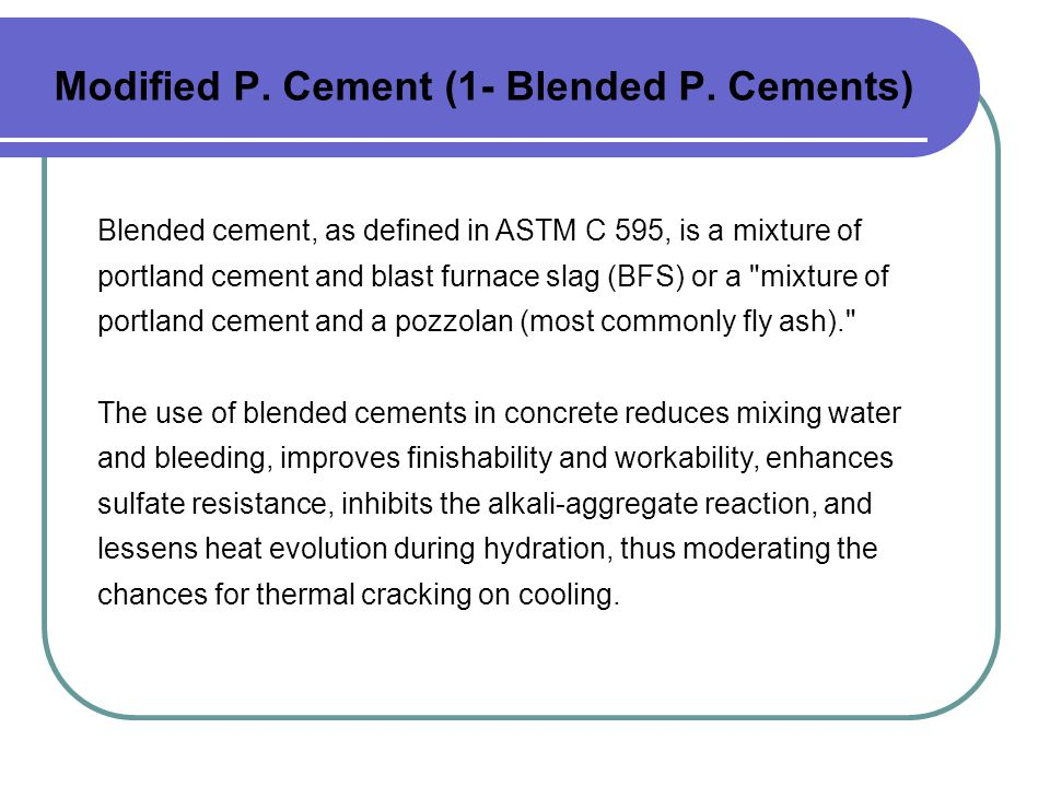 Modified P. Cement (1- Blended P. Cements) Blended cement, as defined in ASTM C 595, is a mixture of portland cement and blast furnace slag (BFS) or a