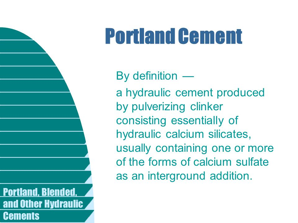 Portland, Blended, and Other Hydraulic Cements Portland Cement By definition — a hydraulic cement produced by pulverizing clinker consisting essential