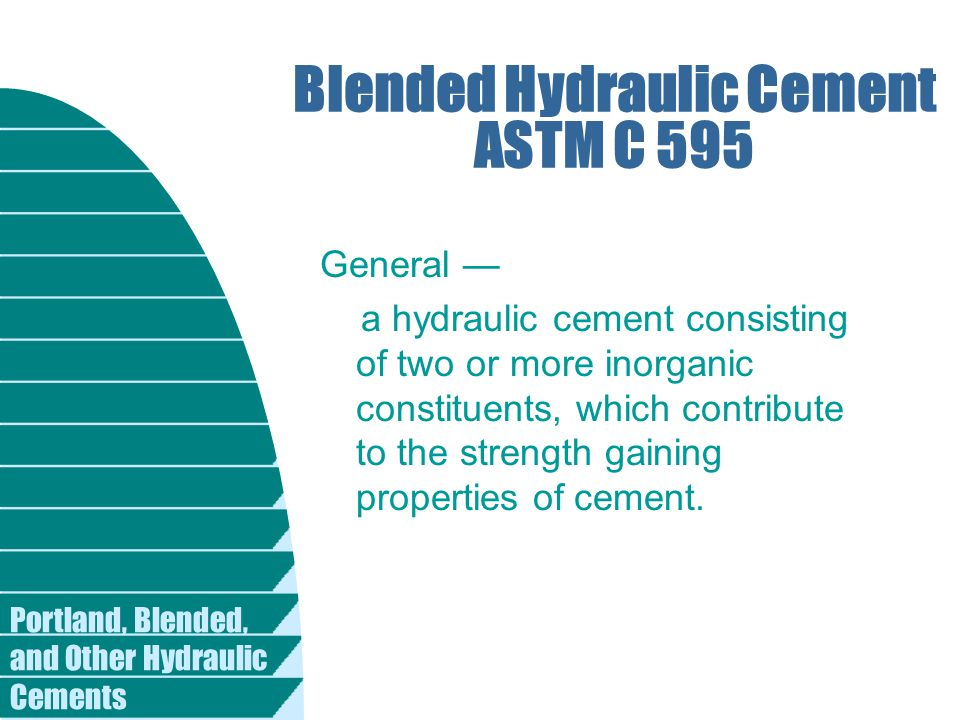 Portland, Blended, and Other Hydraulic Cements Blended Hydraulic Cement ASTM C 595 General — a hydraulic cement consisting of two or more inorganic co