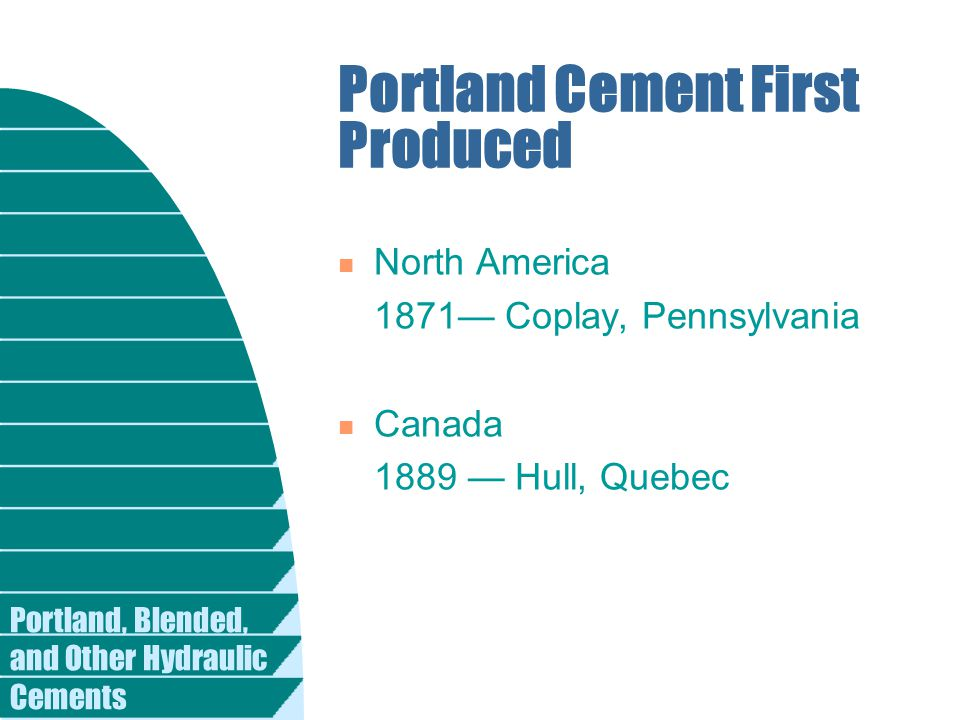 Portland, Blended, and Other Hydraulic Cements Portland Cement First Produced n North America 1871— Coplay, Pennsylvania n Canada 1889 — Hull, Quebec