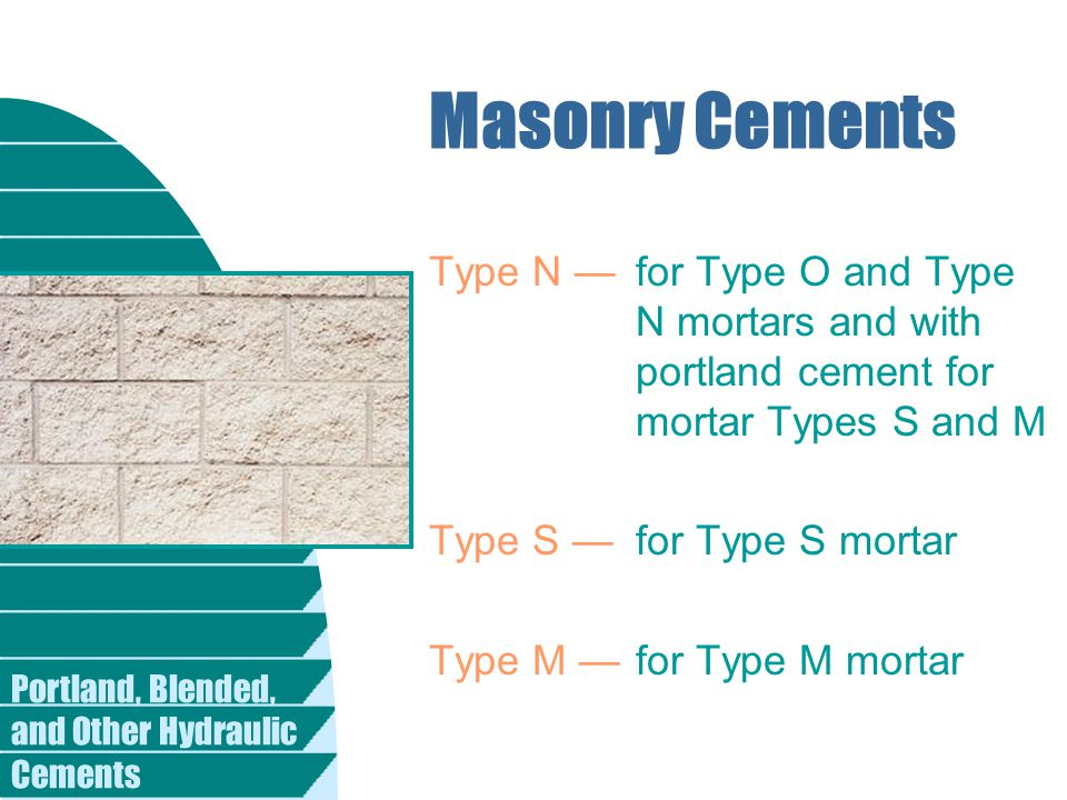 Portland, Blended, and Other Hydraulic Cements Masonry Cements Type N —for Type O and Type N mortars and with portland cement for mortar Types S and M Type S —for Type S mortar Type M —for Type M mortar
