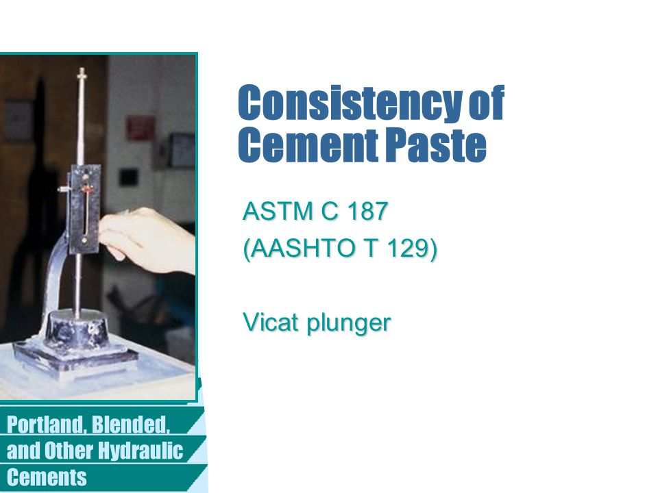 Portland, Blended, and Other Hydraulic Cements Consistency of Cement Paste ASTM C 187 (AASHTO T 129) Vicat plunger