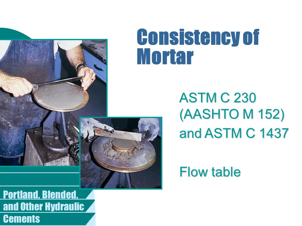 Portland, Blended, and Other Hydraulic Cements Consistency of Mortar ASTM C 230 (AASHTO M 152) and ASTM C 1437 Flow table