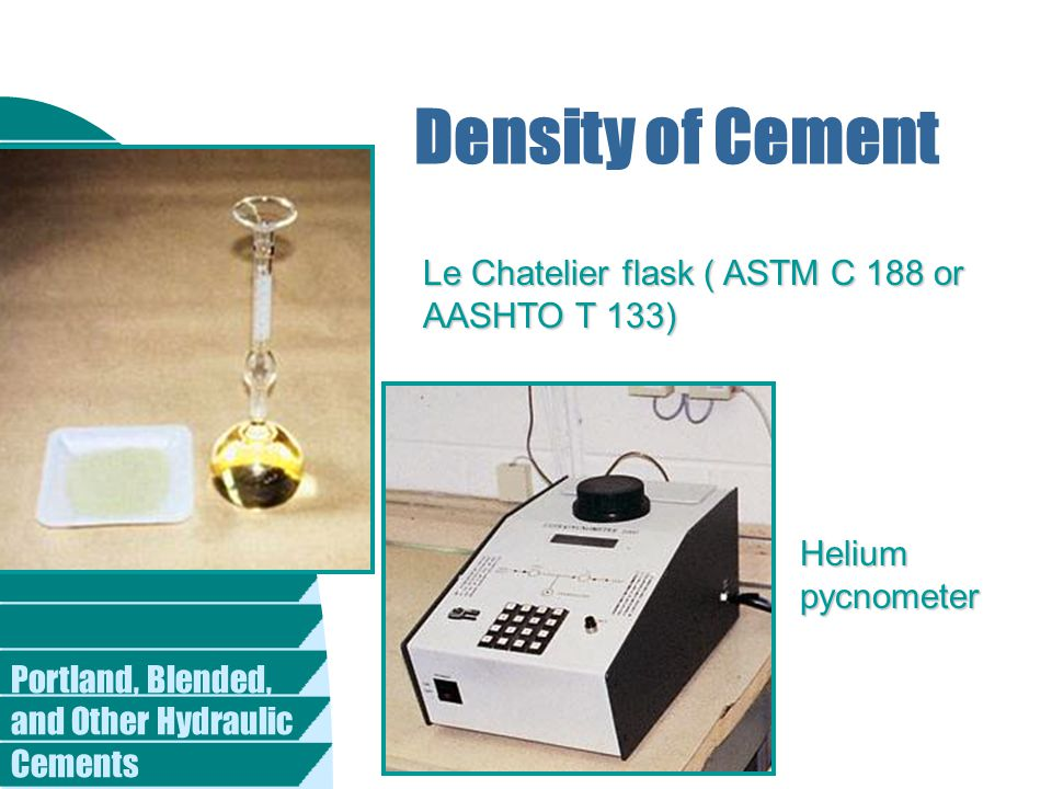 Density of Cement Le Chatelier flask ( ASTM C 188 or AASHTO T 133) Helium pycnometer