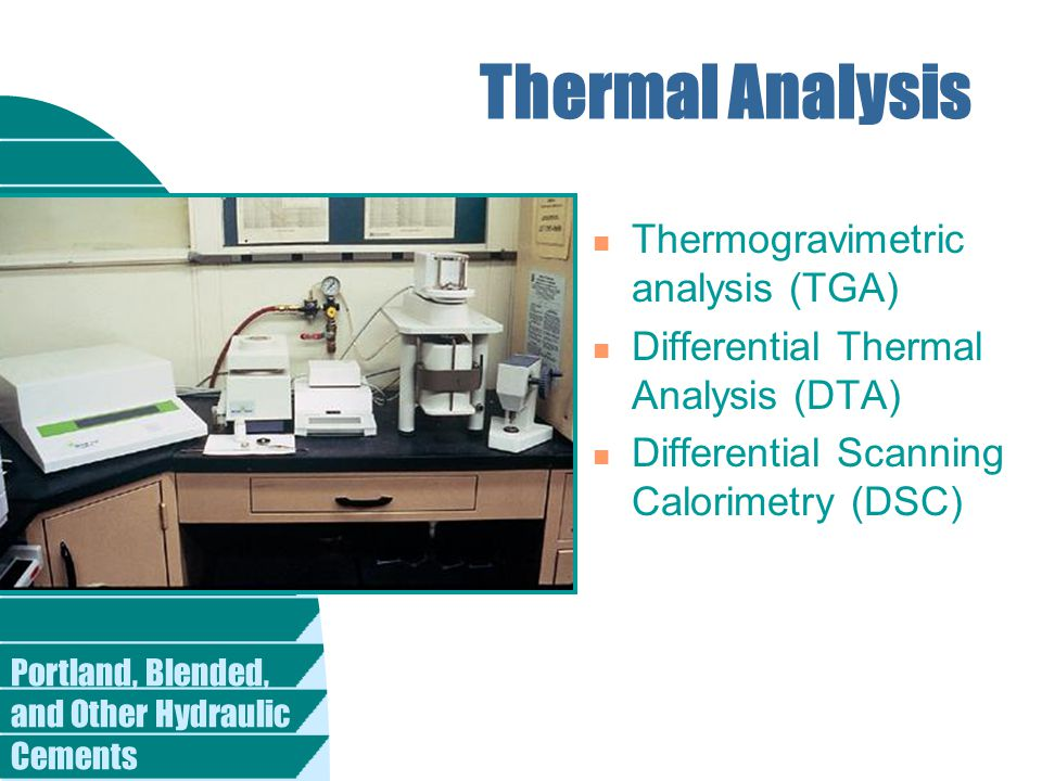 Portland, Blended, and Other Hydraulic Cements Thermal Analysis n Thermogravimetric analysis (TGA) n Differential Thermal Analysis (DTA) n Differential Scanning Calorimetry (DSC)