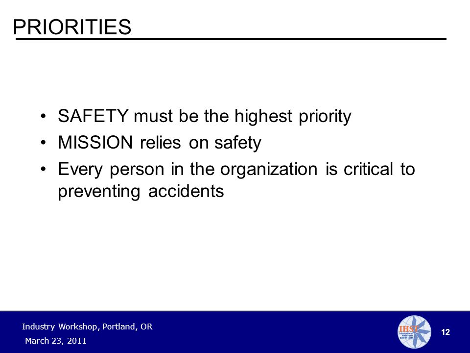 12 Industry Workshop, Portland, OR March 23, 2011 PRIORITIES SAFETY must be the highest priority MISSION relies on safety Every person in the organization is critical to preventing accidents