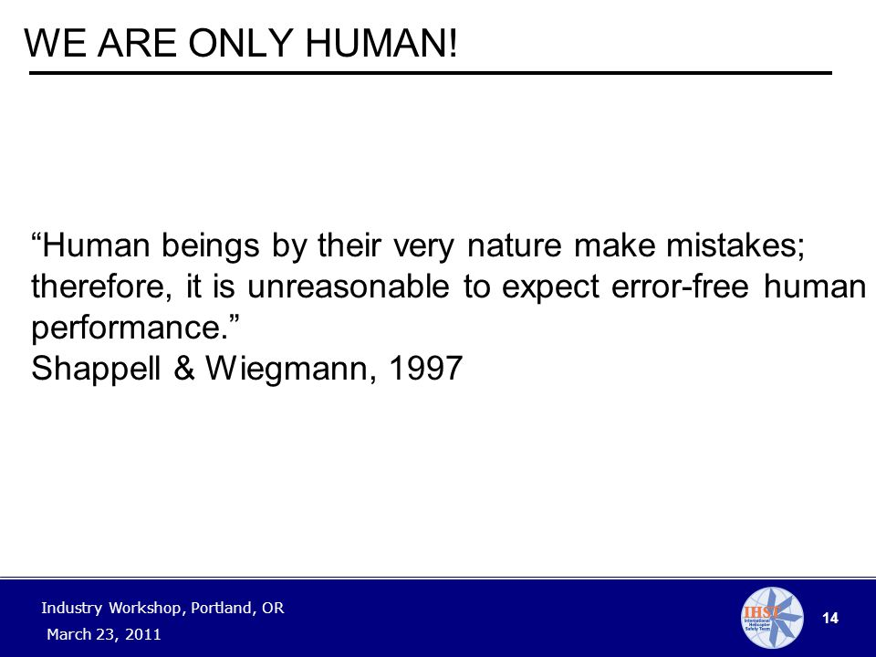 14 Industry Workshop, Portland, OR March 23, 2011 Human beings by their very nature make mistakes; therefore, it is unreasonable to expect error-free human performance. Shappell & Wiegmann, 1997 WE ARE ONLY HUMAN!
