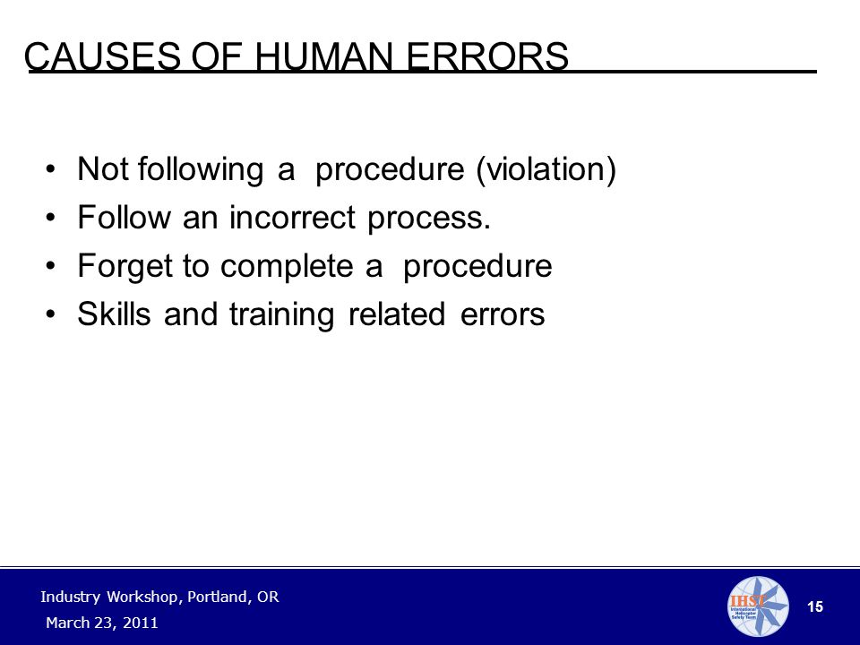 15 Industry Workshop, Portland, OR March 23, 2011 CAUSES OF HUMAN ERRORS Not following a procedure (violation) Follow an incorrect process.