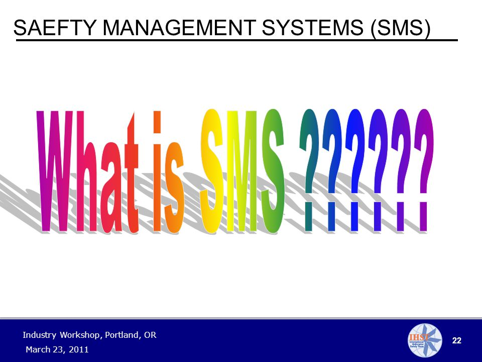 22 Industry Workshop, Portland, OR March 23, 2011 SAEFTY MANAGEMENT SYSTEMS (SMS)