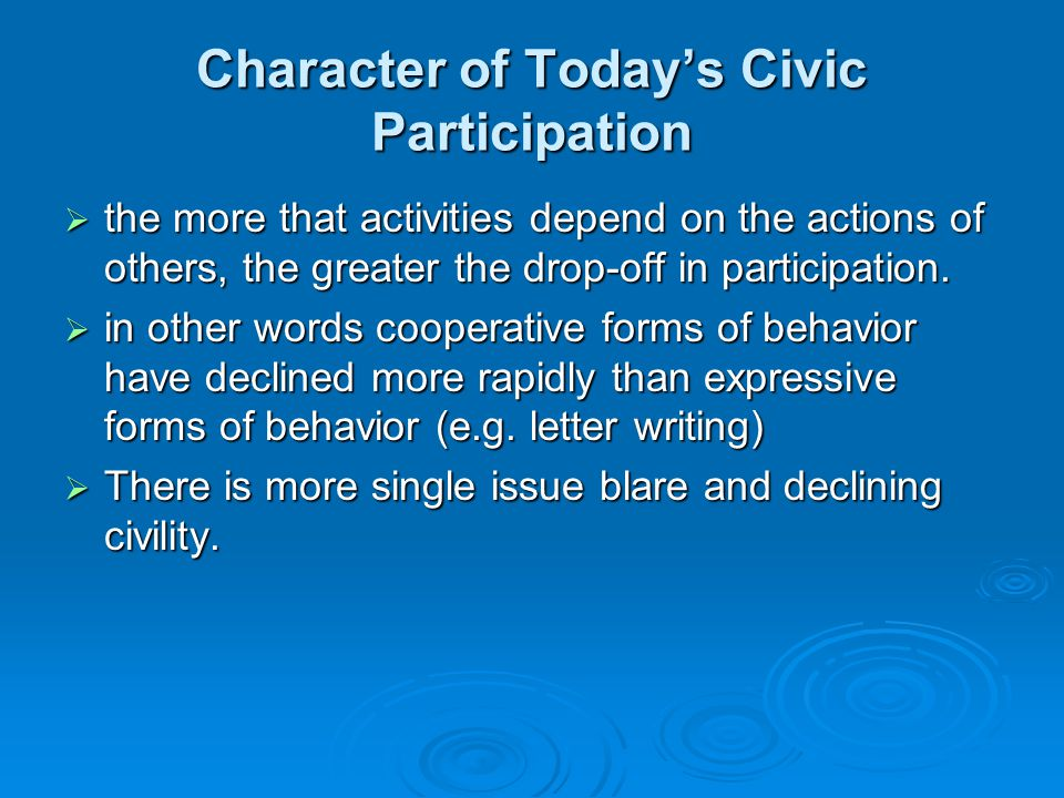 Character of Today's Civic Participation  the more that activities depend on the actions of others, the greater the drop-off in participation.  in o