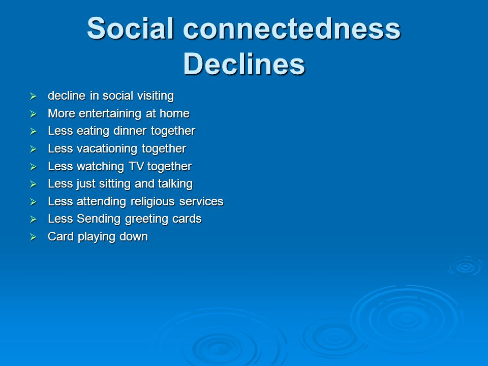 Social connectedness Declines  decline in social visiting  More entertaining at home  Less eating dinner together  Less vacationing together  Les
